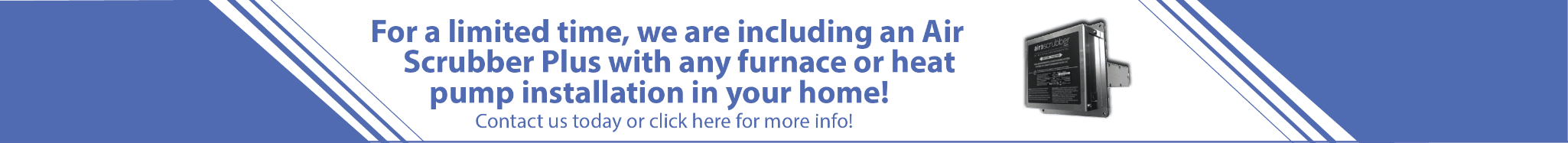 For a limited time, we are including an Air Scrubber Plus with any furnace or heat pump installation in your home!